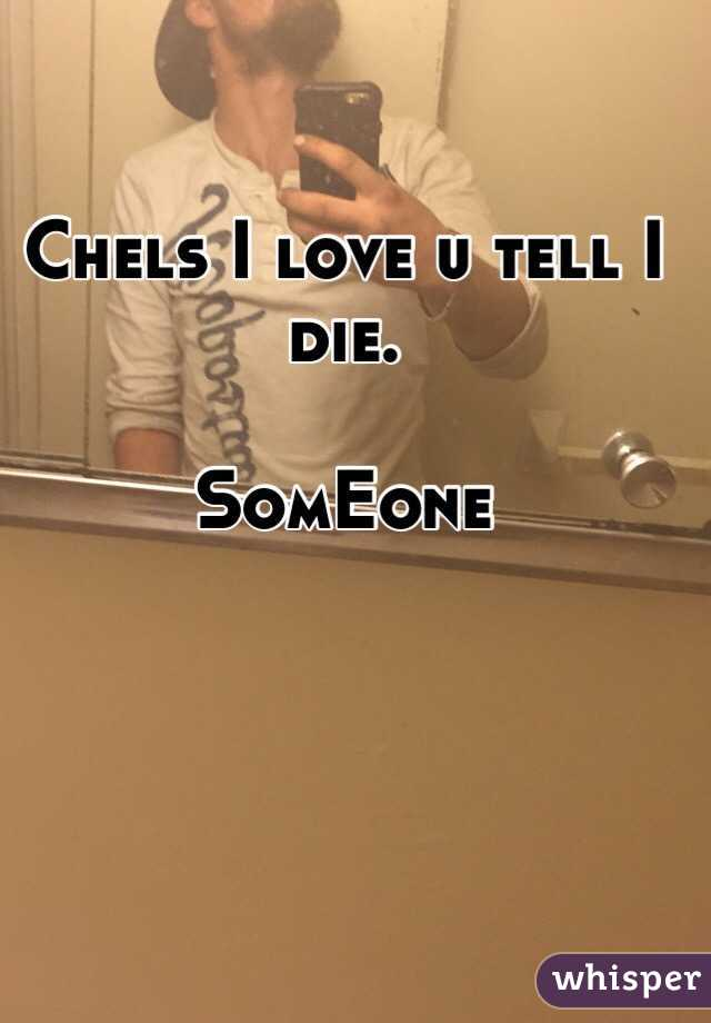 Chels I love u tell I die.   SomEone