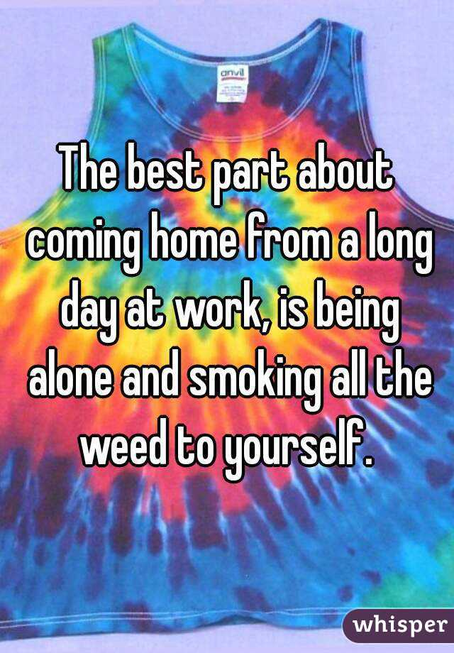 The best part about coming home from a long day at work, is being alone and smoking all the weed to yourself.