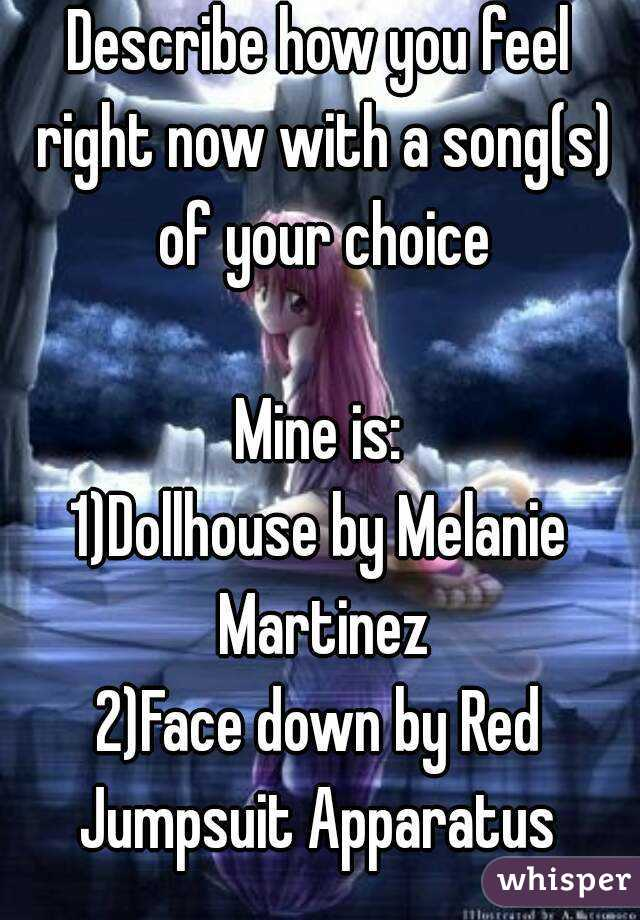 Describe how you feel right now with a song(s) of your choice  Mine is: 1)Dollhouse by Melanie Martinez 2)Face down by Red Jumpsuit Apparatus