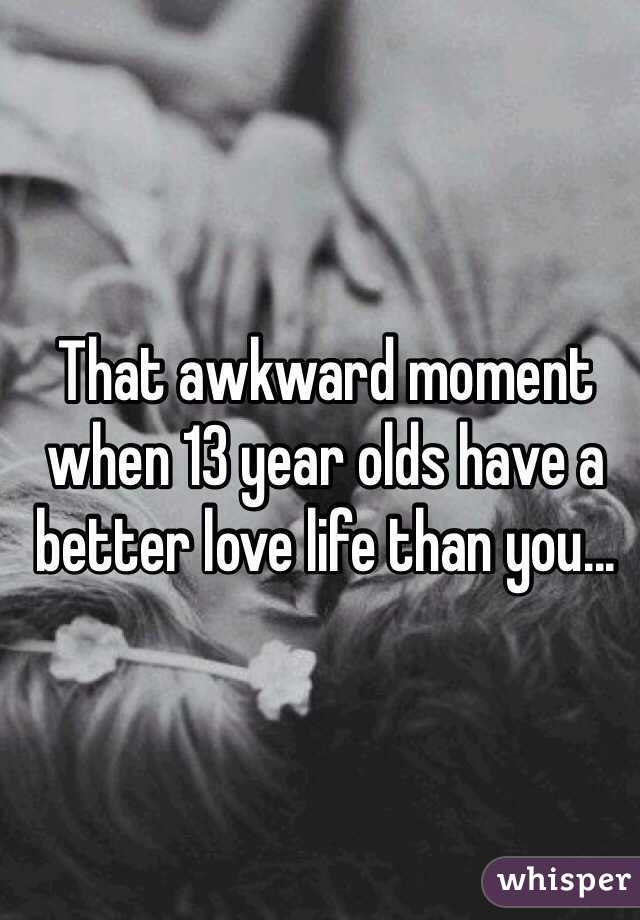That awkward moment when 13 year olds have a better love life than you...