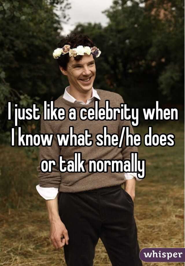 I just like a celebrity when I know what she/he does or talk normally