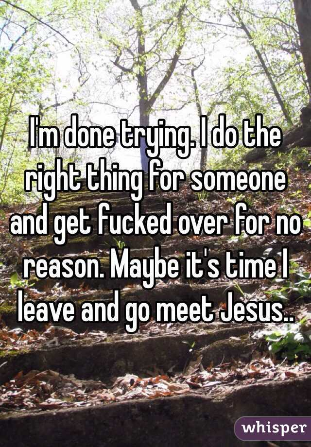 I'm done trying. I do the right thing for someone and get fucked over for no reason. Maybe it's time I leave and go meet Jesus..
