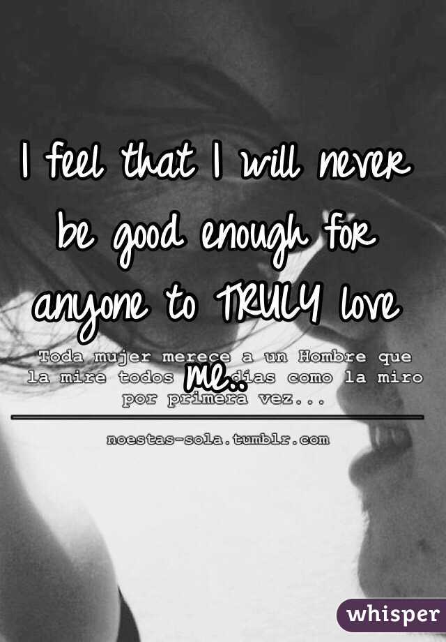 I feel that I will never be good enough for anyone to TRULY love me..