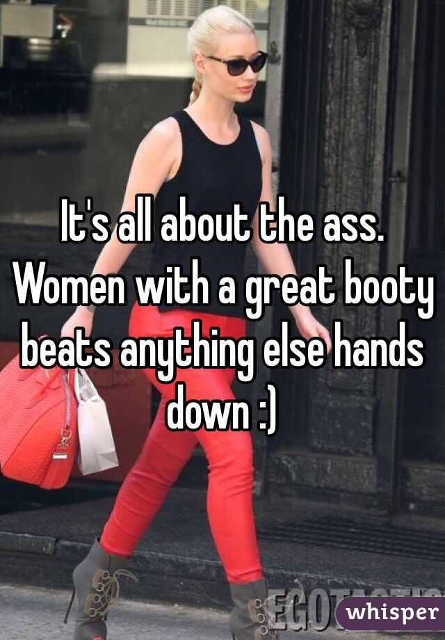It's all about the ass. Women with a great booty beats anything else hands down :)