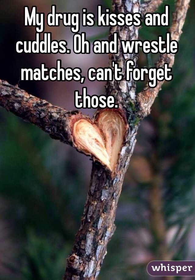 My drug is kisses and cuddles. Oh and wrestle matches, can't forget those.