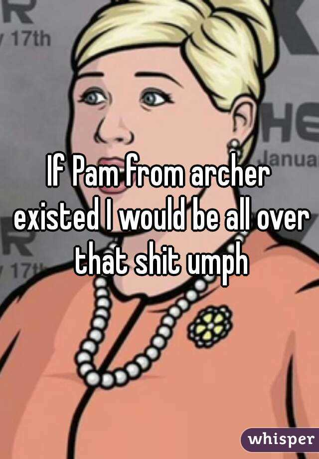 If Pam from archer existed I would be all over that shit umph
