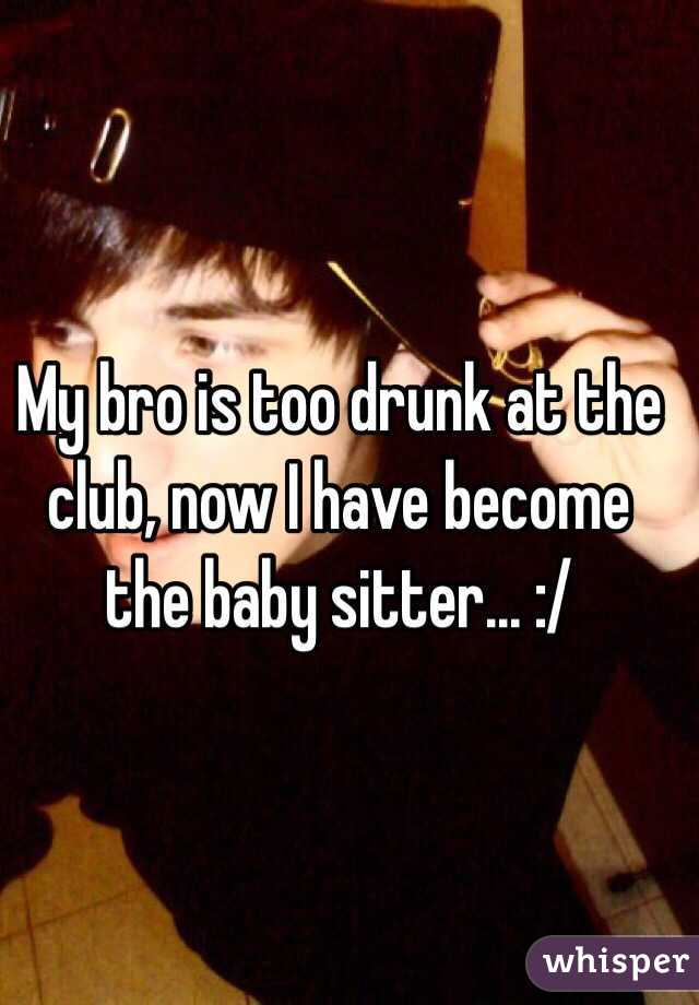My bro is too drunk at the club, now I have become the baby sitter... :/