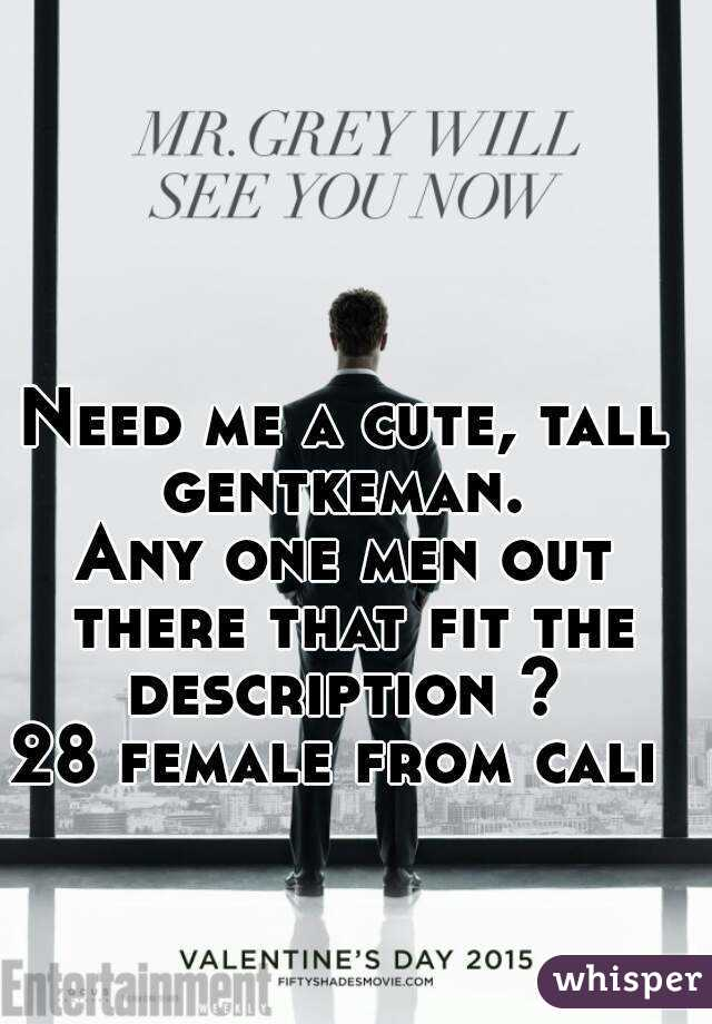 Need me a cute, tall gentkeman.  Any one men out there that fit the description ?  28 female from cali