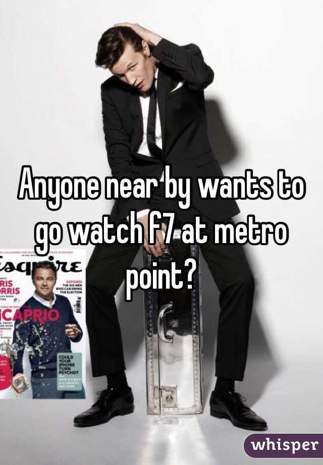Anyone near by wants to go watch f7 at metro point?