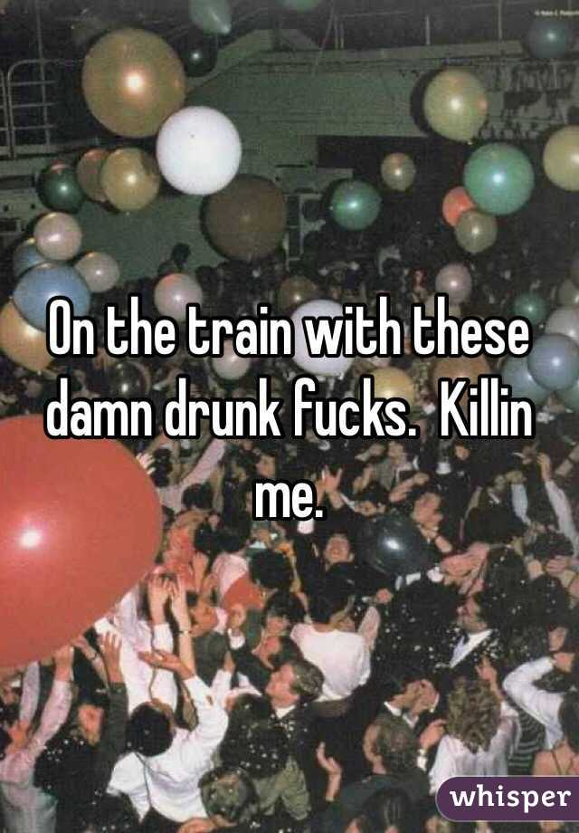 On the train with these damn drunk fucks.  Killin me.