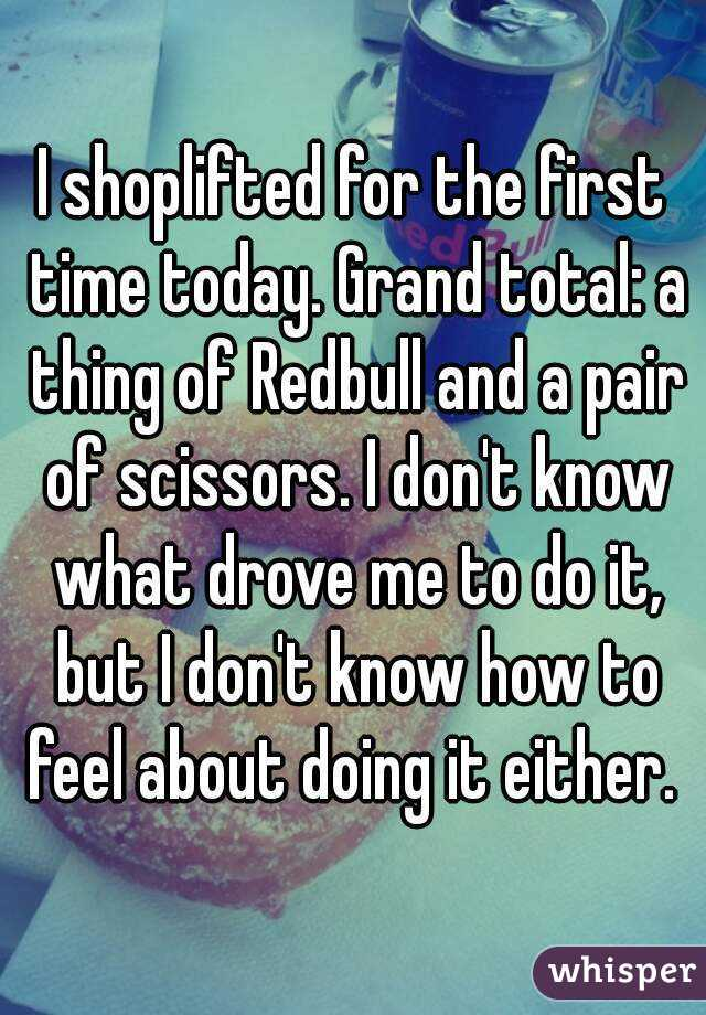 I shoplifted for the first time today. Grand total: a thing of Redbull and a pair of scissors. I don't know what drove me to do it, but I don't know how to feel about doing it either.