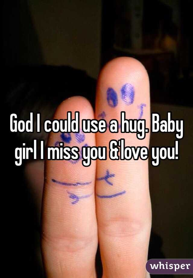 God I could use a hug. Baby girl I miss you &'love you!