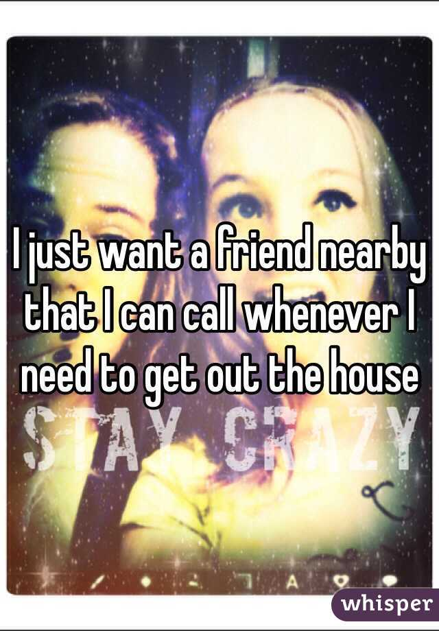 I just want a friend nearby that I can call whenever I need to get out the house