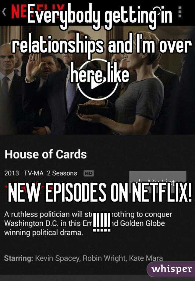 Everybody getting in relationships and I'm over here like     NEW EPISODES ON NETFLIX! !!!!!