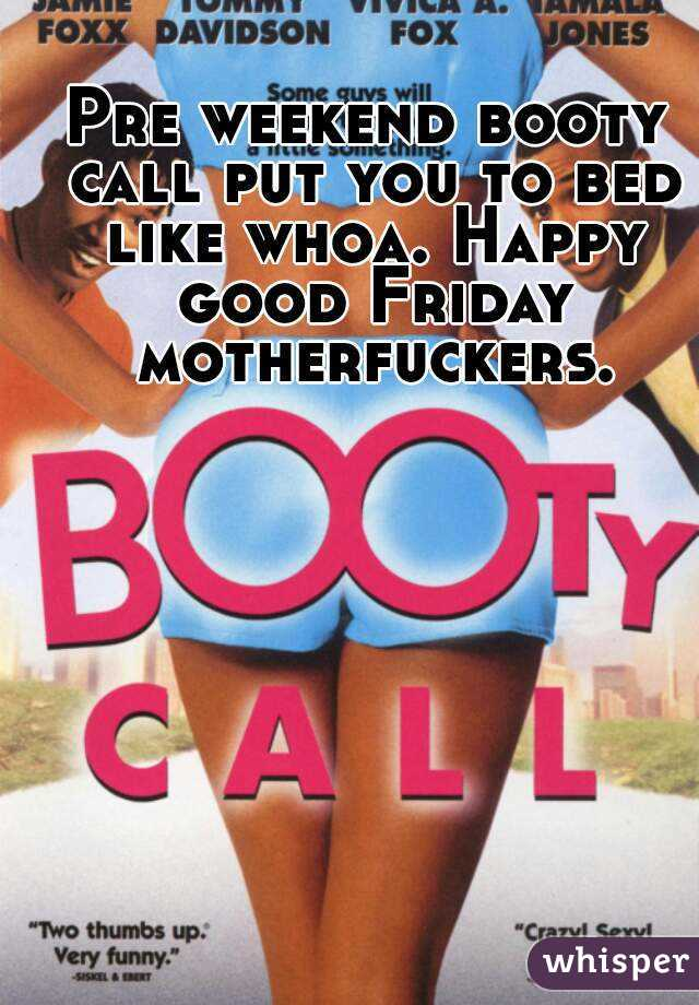 Pre weekend booty call put you to bed like whoa. Happy good Friday motherfuckers.