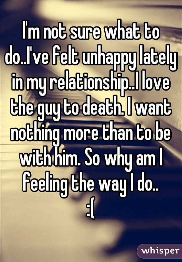I'm not sure what to do..I've felt unhappy lately in my relationship..I love the guy to death. I want nothing more than to be with him. So why am I feeling the way I do..  :(