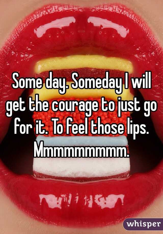 Some day. Someday I will get the courage to just go for it. To feel those lips. Mmmmmmmmm.