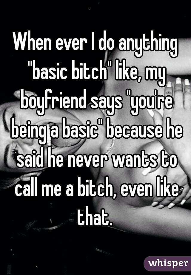 "When ever I do anything ""basic bitch"" like, my boyfriend says ""you're being a basic"" because he said he never wants to call me a bitch, even like that."