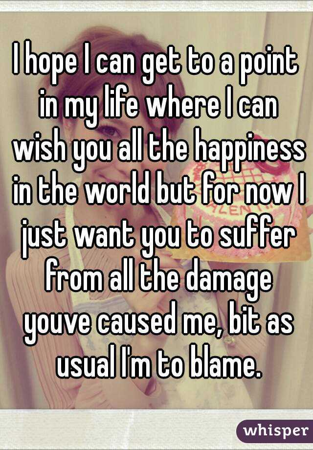 I hope I can get to a point in my life where I can wish you all the happiness in the world but for now I just want you to suffer from all the damage youve caused me, bit as usual I'm to blame.