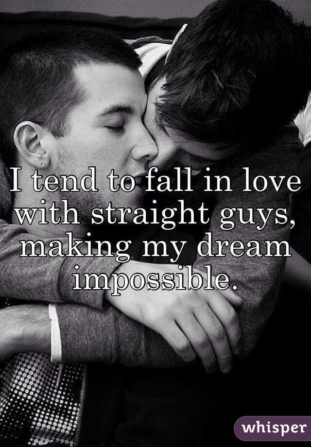 I tend to fall in love with straight guys, making my dream impossible.