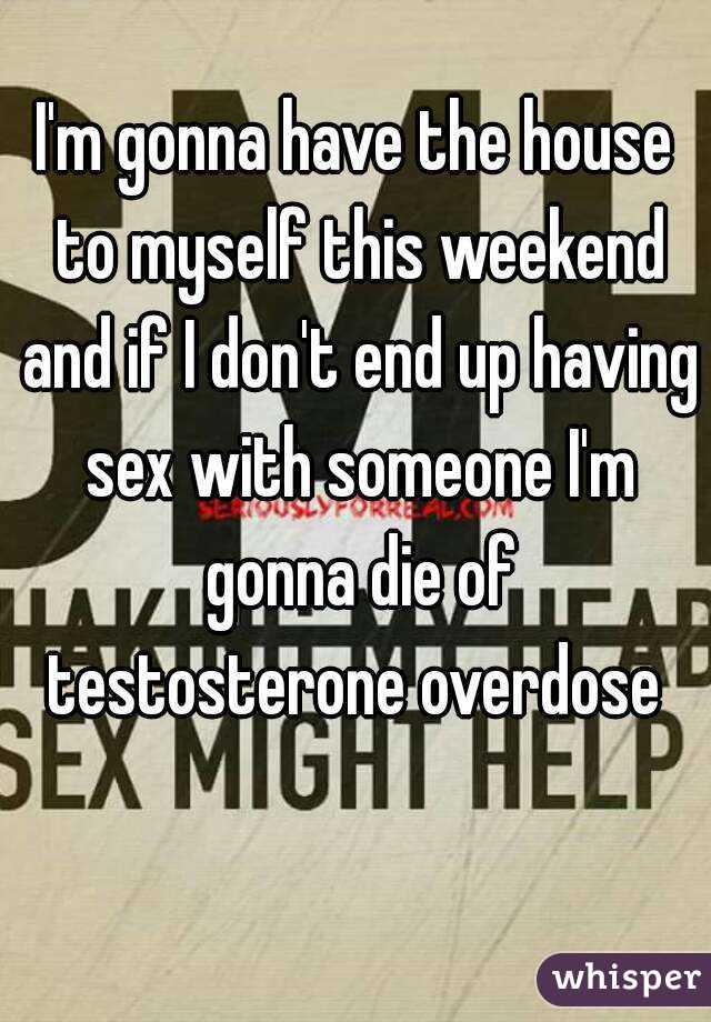 I'm gonna have the house to myself this weekend and if I don't end up having sex with someone I'm gonna die of testosterone overdose