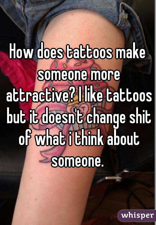 How does tattoos make someone more attractive? I like tattoos but it doesn't change shit of what i think about someone.