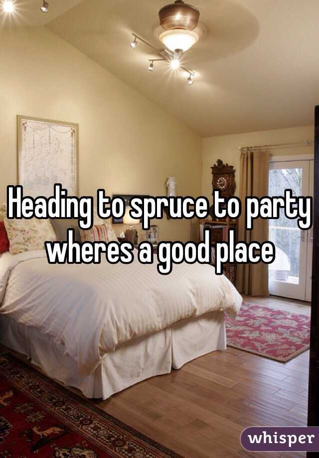 Heading to spruce to party wheres a good place