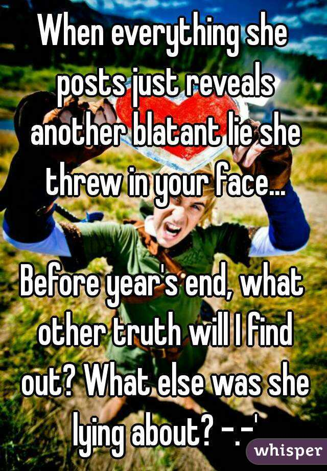 When everything she posts just reveals another blatant lie she threw in your face...  Before year's end, what other truth will I find out? What else was she lying about? -.-'