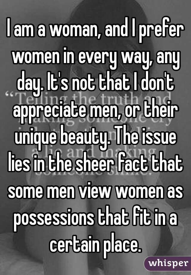 I am a woman, and I prefer women in every way, any day. It's not that I don't appreciate men, or their unique beauty. The issue lies in the sheer fact that some men view women as possessions that fit in a certain place.