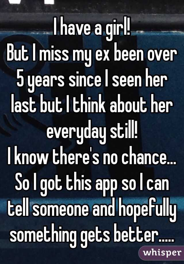 I have a girl!  But I miss my ex been over 5 years since I seen her last but I think about her everyday still!  I know there's no chance... So I got this app so I can tell someone and hopefully something gets better.....