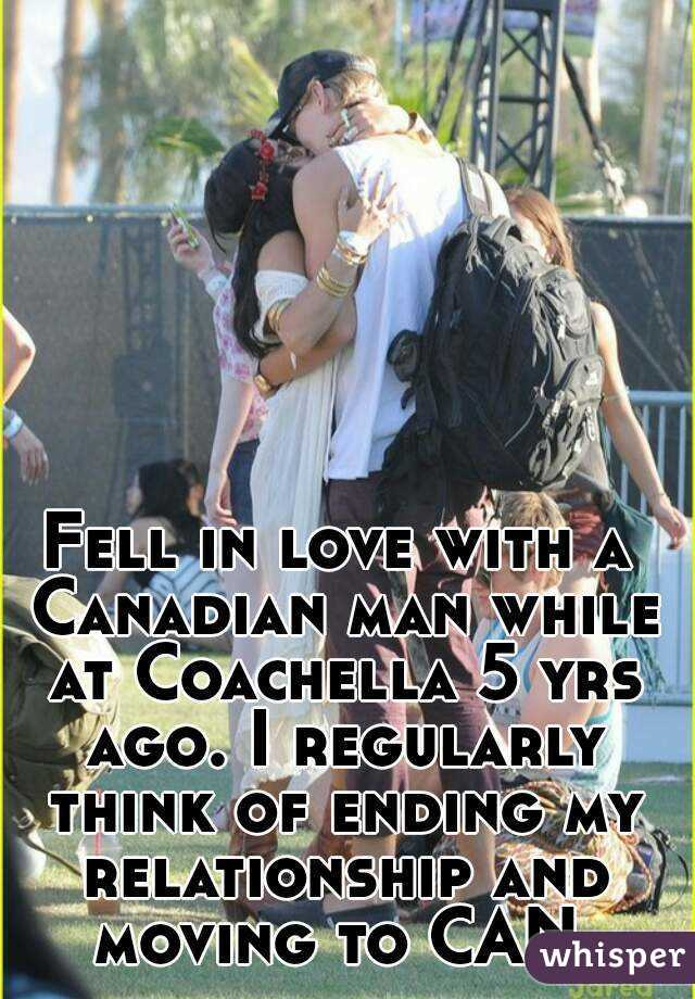 Fell in love with a Canadian man while at Coachella 5 yrs ago. I regularly think of ending my relationship and moving to CAN.