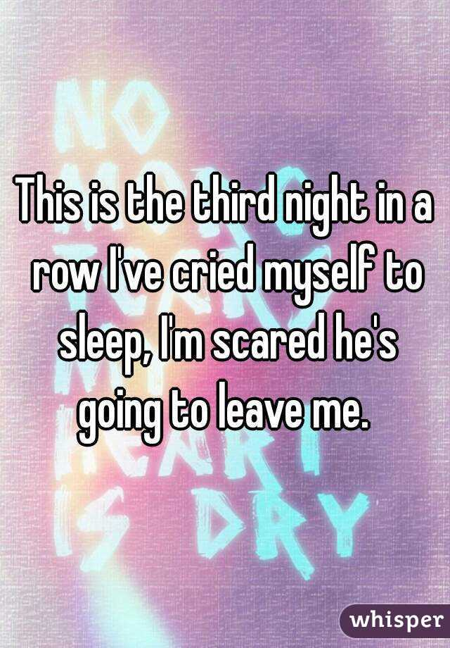 This is the third night in a row I've cried myself to sleep, I'm scared he's going to leave me.