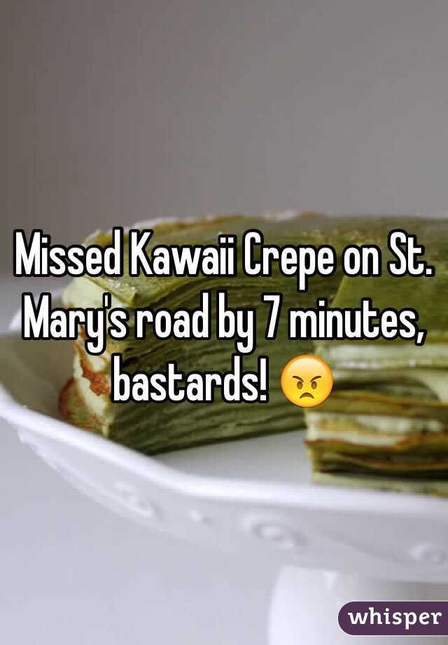 Missed Kawaii Crepe on St. Mary's road by 7 minutes, bastards! 😠