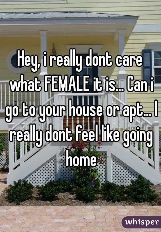 Hey, i really dont care what FEMALE it is... Can i go to your house or apt... I really dont feel like going home