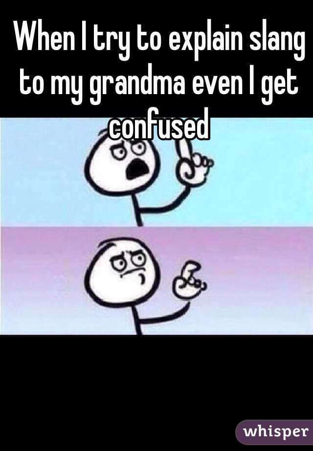 When I try to explain slang to my grandma even I get confused