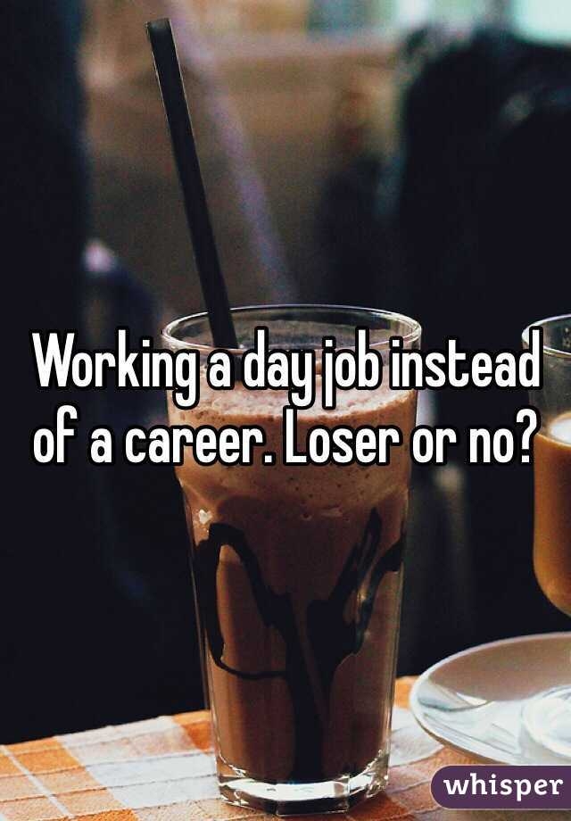 Working a day job instead of a career. Loser or no?