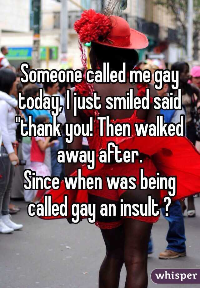 """Someone called me gay today, I just smiled said """"thank you! Then walked away after. Since when was being called gay an insult ?"""