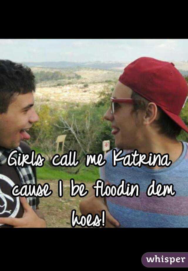 Girls call me Katrina cause I be floodin dem hoes!