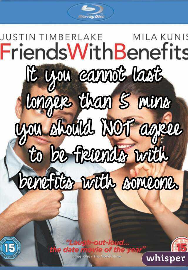 It you cannot last longer than 5 mins you should NOT agree to be friends with benefits with someone.