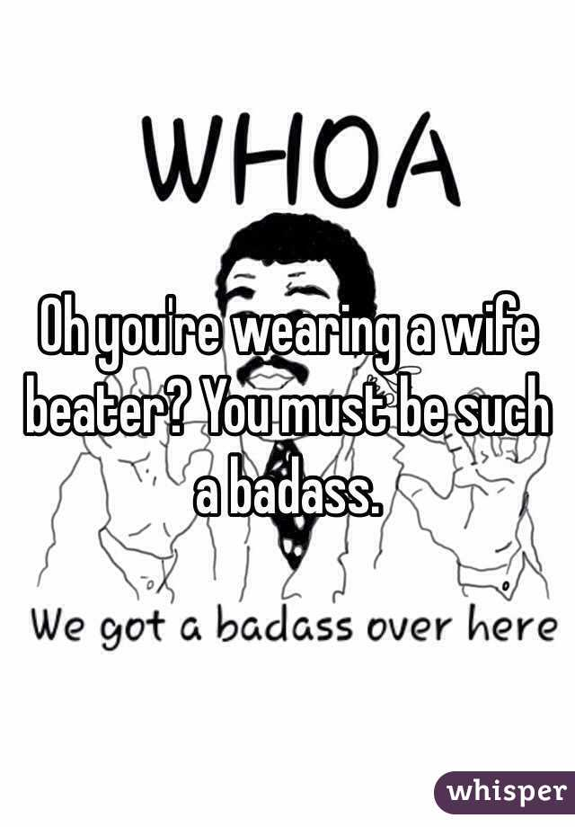 Oh you're wearing a wife beater? You must be such a badass.