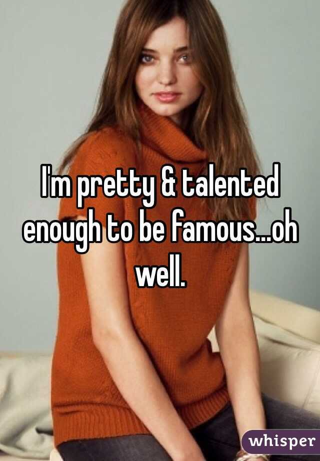 I'm pretty & talented enough to be famous...oh well.