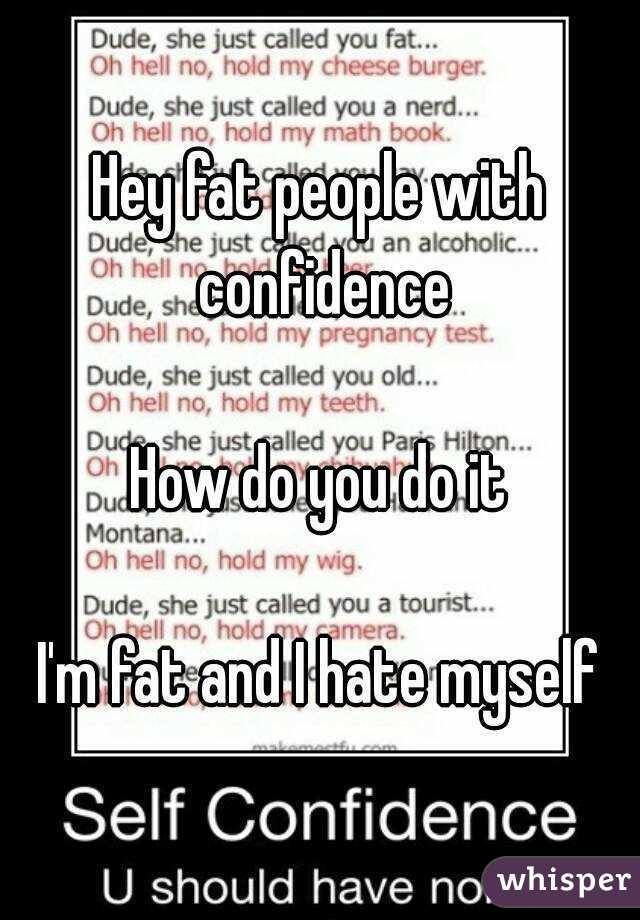 Hey fat people with confidence  How do you do it  I'm fat and I hate myself