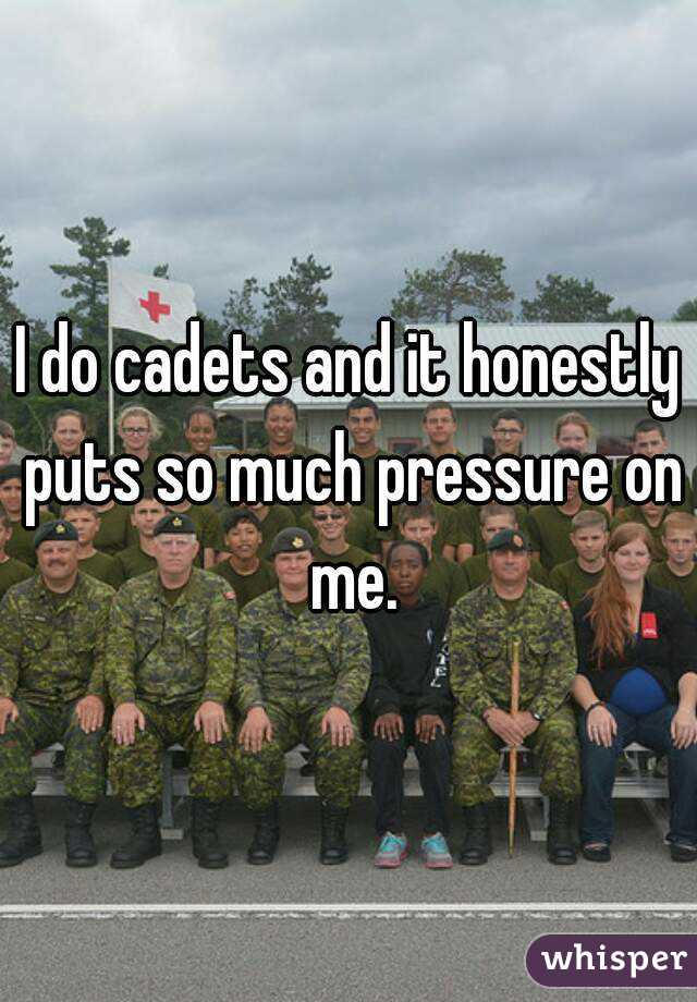 I do cadets and it honestly puts so much pressure on me.