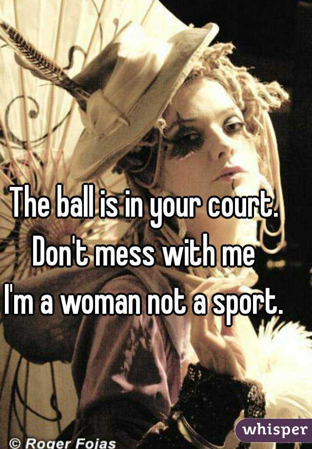 The ball is in your court. Don't mess with me I'm a woman not a sport.