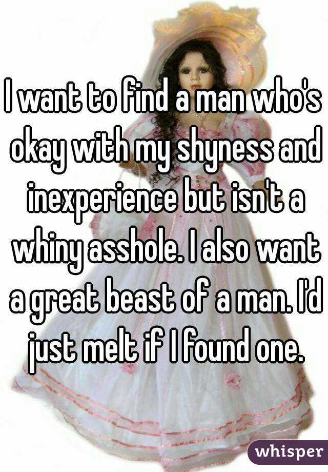 I want to find a man who's okay with my shyness and inexperience but isn't a whiny asshole. I also want a great beast of a man. I'd just melt if I found one.