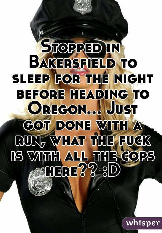 Stopped in Bakersfield to sleep for the night before heading to Oregon... Just got done with a run, what the fuck is with all the cops here?? :D