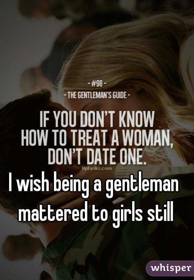 I wish being a gentleman mattered to girls still