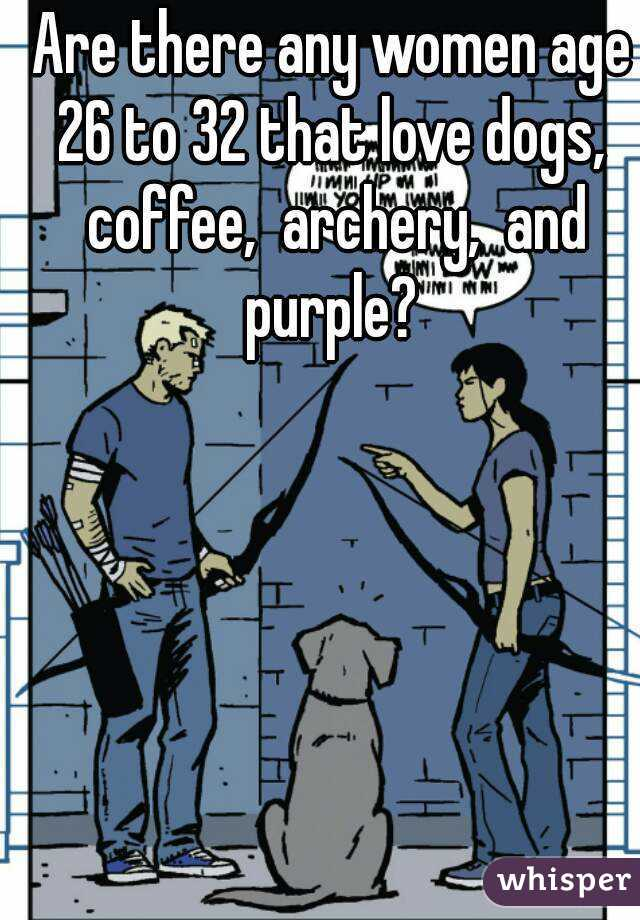 Are there any women age 26 to 32 that love dogs,  coffee,  archery,  and purple?