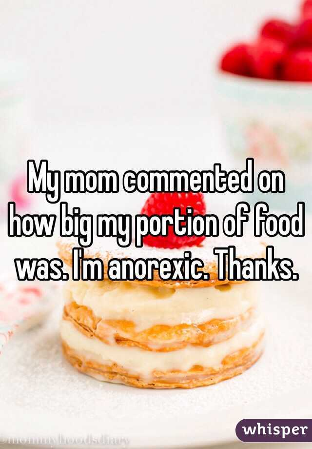 My mom commented on how big my portion of food was. I'm anorexic. Thanks.