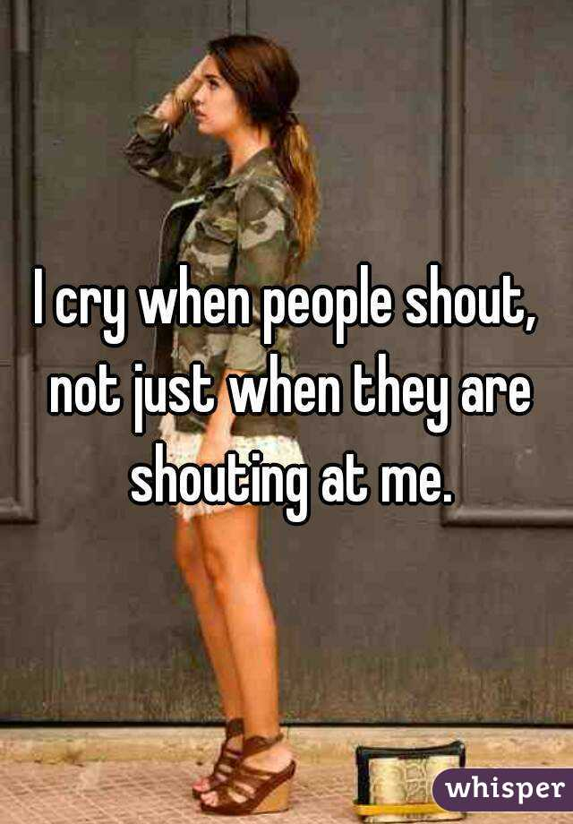 I cry when people shout, not just when they are shouting at me.